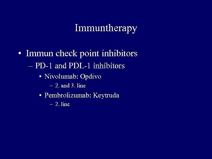 Immuntherapy • Immun check point inhibitors – PD-1 and PDL-1 inhibitors • Nivolumab: Opdivo