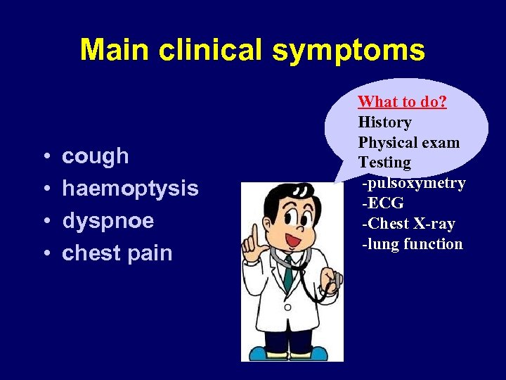 Main clinical symptoms • • cough haemoptysis dyspnoe chest pain What to do? History