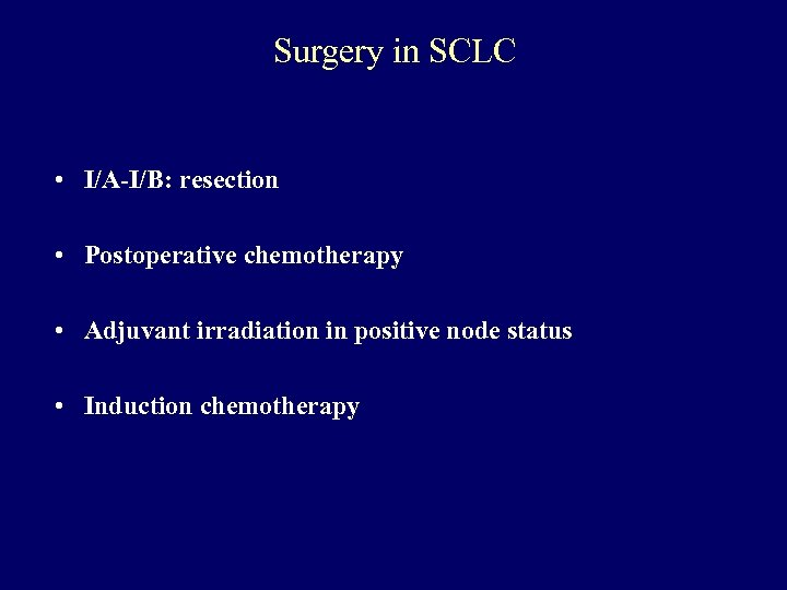 Surgery in SCLC • I/A-I/B: resection • Postoperative chemotherapy • Adjuvant irradiation in positive