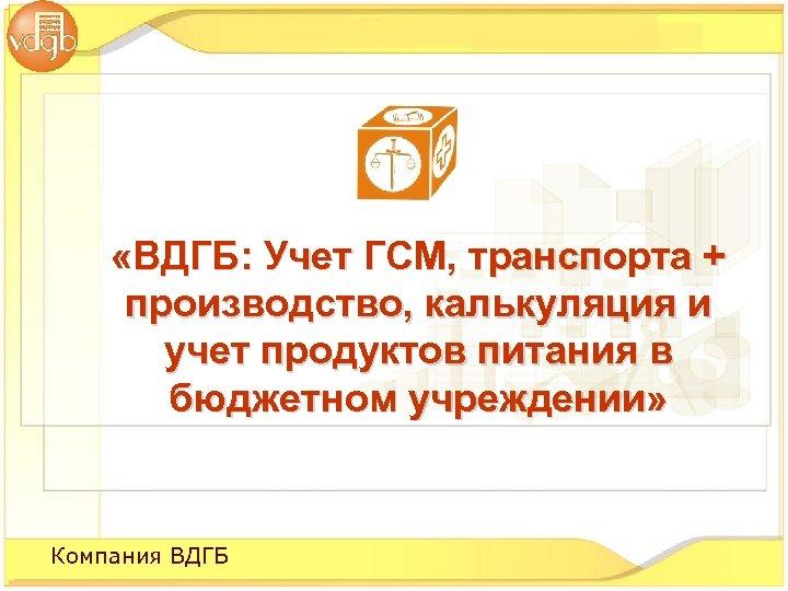 «ВДГБ: Учет ГСМ, транспорта + производство, калькуляция и учет продуктов питания в бюджетном