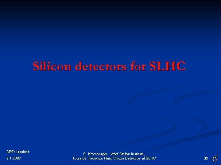 Silicon detectors for SLHC DESY seminar 9. 1. 2007 G. Kramberger, Jožef Stefan Institute,