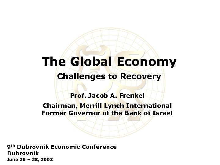 The Global Economy Challenges to Recovery Prof. Jacob A. Frenkel Chairman, Merrill Lynch International