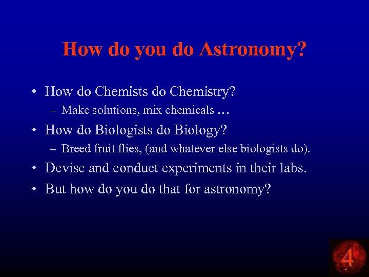 How do you do Astronomy? • How do Chemists do Chemistry? – Make solutions,