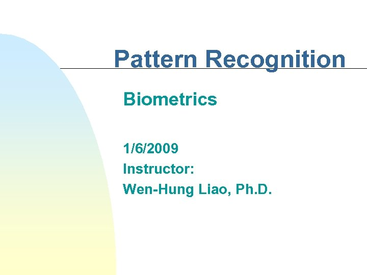 Pattern Recognition Biometrics 1/6/2009 Instructor: Wen-Hung Liao, Ph. D.