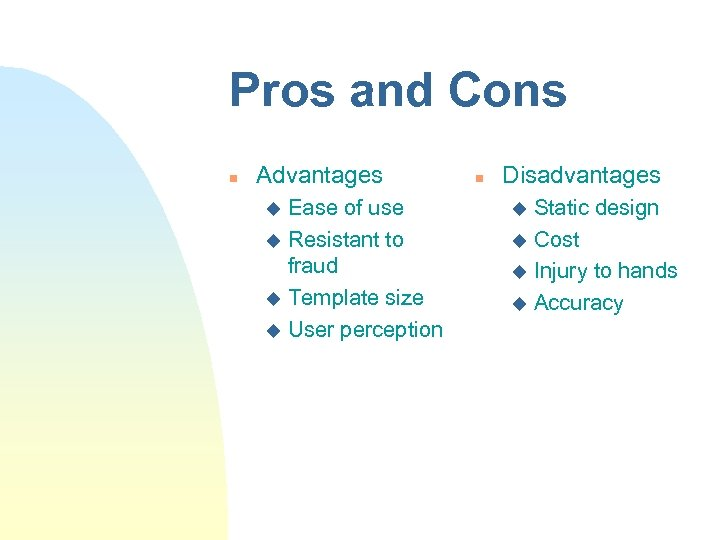 Pros and Cons n Advantages Ease of use u Resistant to fraud u Template