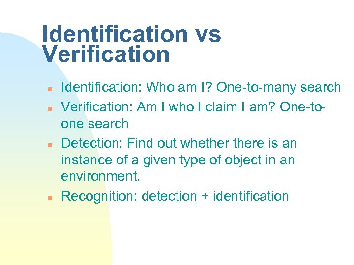 Identification vs Verification n n Identification: Who am I? One-to-many search Verification: Am I