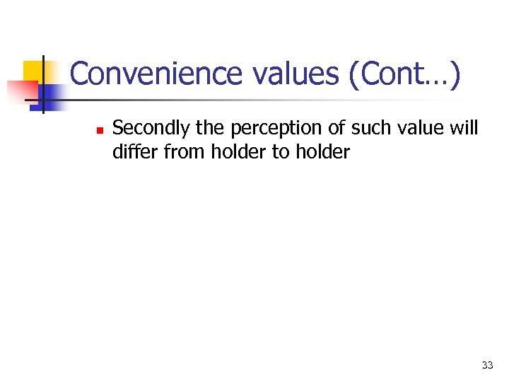 Convenience values (Cont…) n Secondly the perception of such value will differ from holder