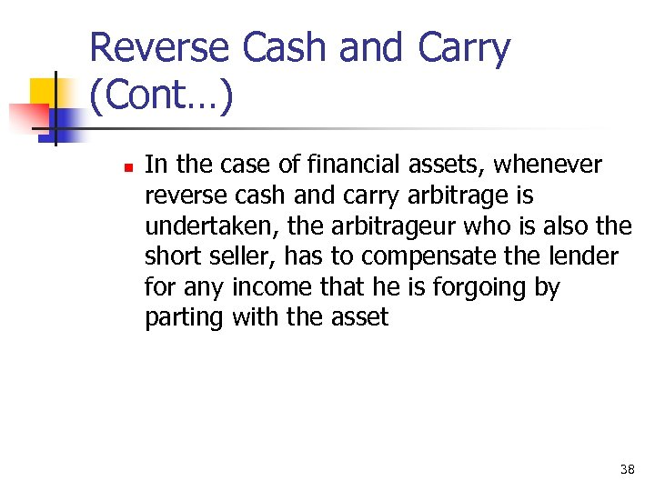 Reverse Cash and Carry (Cont…) n In the case of financial assets, whenever reverse