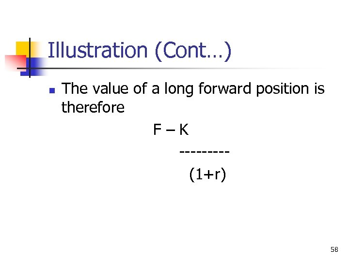 Illustration (Cont…) n The value of a long forward position is therefore F–K ----(1+r)
