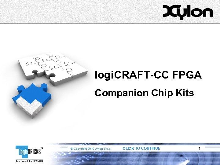 logi. CRAFT-CC FPGA Companion Chip Kits © Copyright 2010 Xylon d. o. o. CLICK