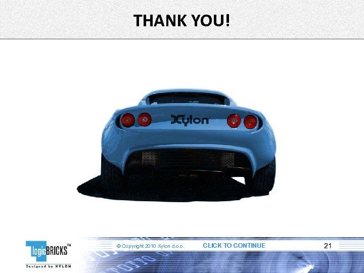 THANK YOU! © Copyright 2010 Xylon d. o. o. CLICK TO CONTINUE 21