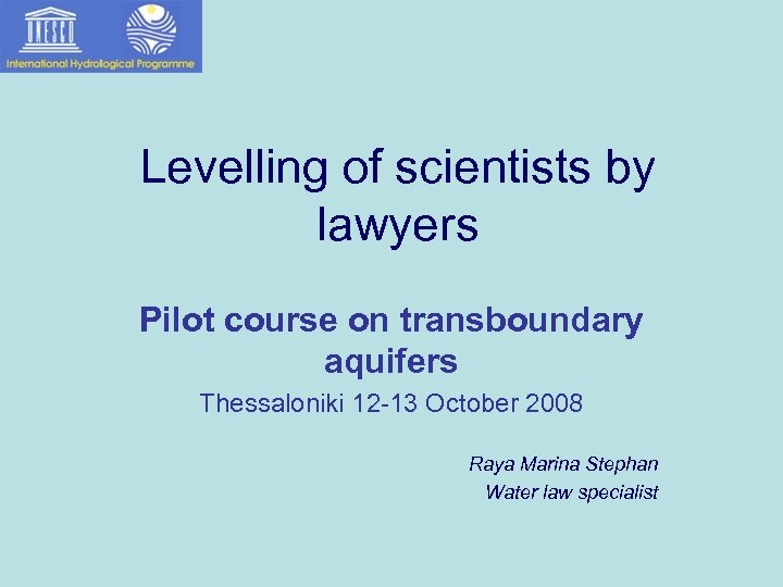 Levelling of scientists by lawyers Pilot course on transboundary aquifers Thessaloniki 12 -13 October