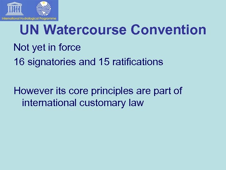 UN Watercourse Convention Not yet in force 16 signatories and 15 ratifications However its