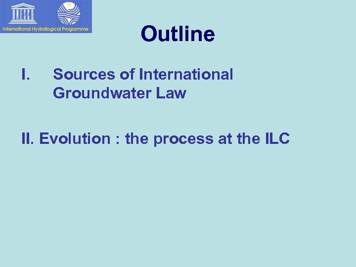 Outline I. Sources of International Groundwater Law II. Evolution : the process at the