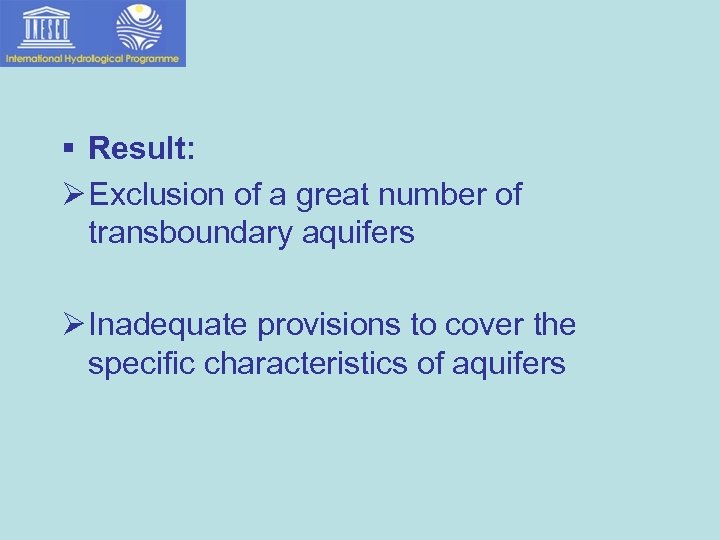 § Result: Ø Exclusion of a great number of transboundary aquifers Ø Inadequate provisions
