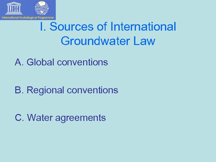 I. Sources of International Groundwater Law A. Global conventions B. Regional conventions C. Water