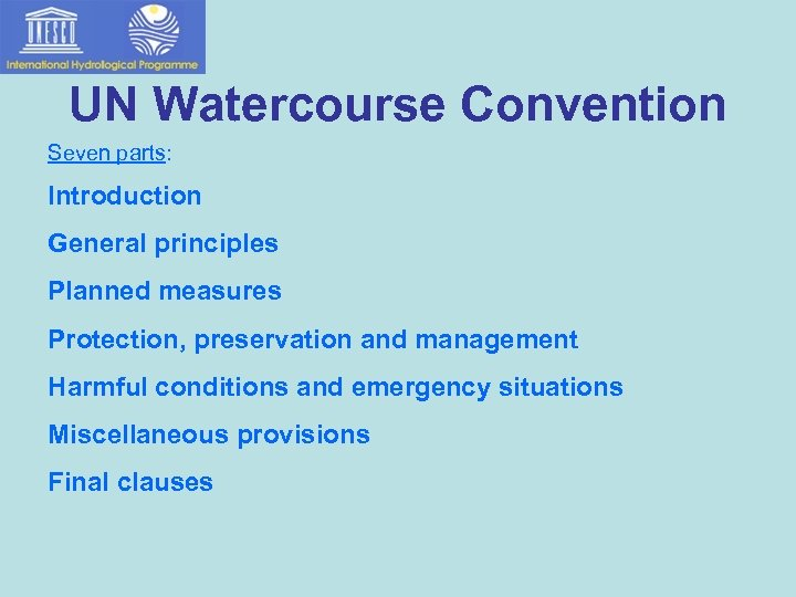 UN Watercourse Convention Seven parts: Introduction General principles Planned measures Protection, preservation and management