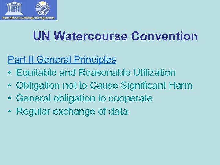 UN Watercourse Convention Part II General Principles • Equitable and Reasonable Utilization • Obligation