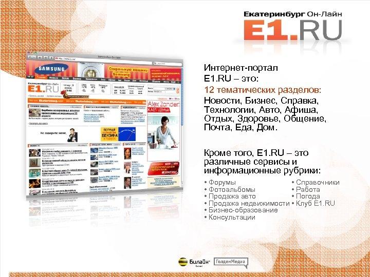 Интернет-портал E 1. RU – это: 12 тематических разделов: Новости, Бизнес, Справка, Технологии, Авто,