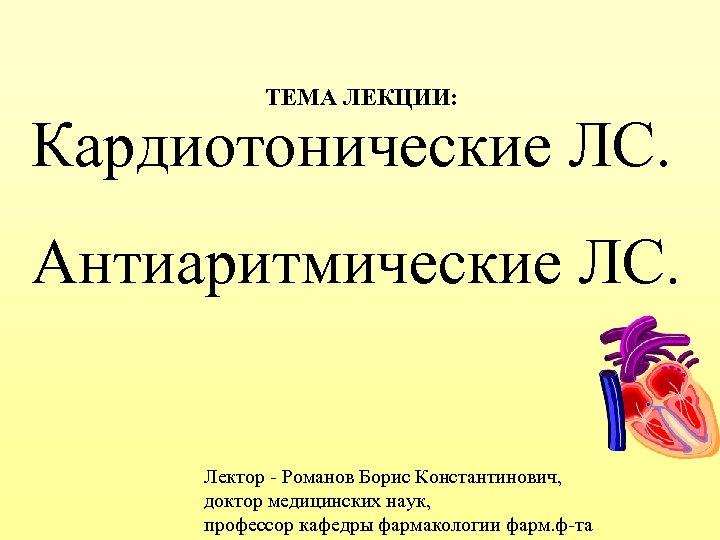 ТЕМА ЛЕКЦИИ: Кардиотонические ЛС. Антиаритмические ЛС. Лектор - Романов Борис Константинович, доктор медицинских наук,