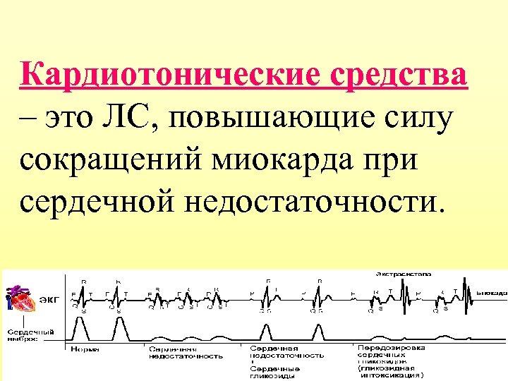 Кардиотонические средства – это ЛС, повышающие силу сокращений миокарда при сердечной недостаточности.