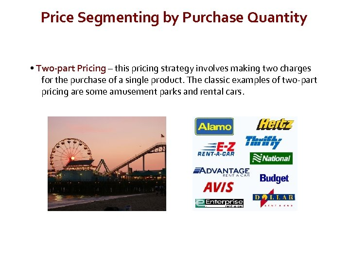 Price Segmenting by Purchase Quantity • Two-part Pricing – this pricing strategy involves making