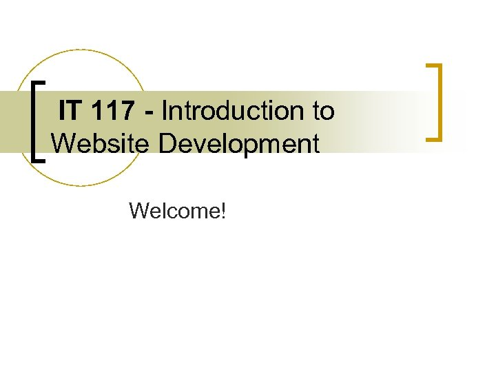 IT 117 - Introduction to Website Development Welcome!