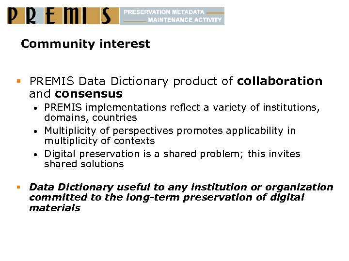 Community interest § PREMIS Data Dictionary product of collaboration and consensus PREMIS implementations reflect