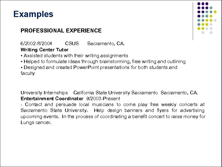 Examples PROFESSIONAL EXPERIENCE 6/2002 -8/2004 CSUS Sacramento, CA. Writing Center Tutor • Assisted students