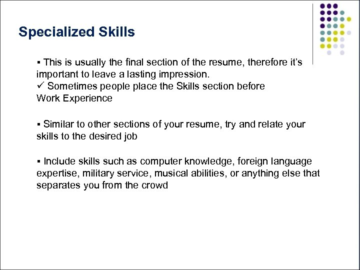 Specialized Skills § This is usually the final section of the resume, therefore it's