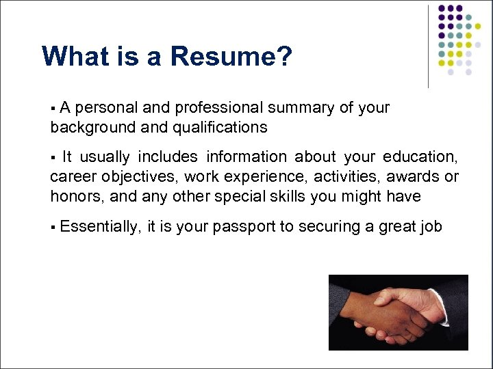 What is a Resume? §A personal and professional summary of your background and qualifications