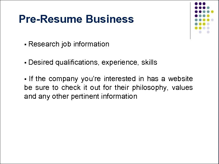 Pre-Resume Business § Research § Desired job information qualifications, experience, skills If the company
