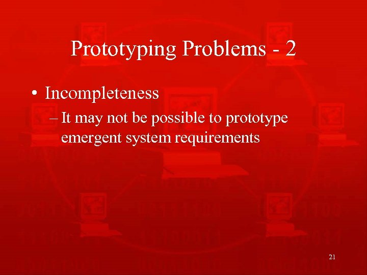 Prototyping Problems - 2 • Incompleteness – It may not be possible to prototype