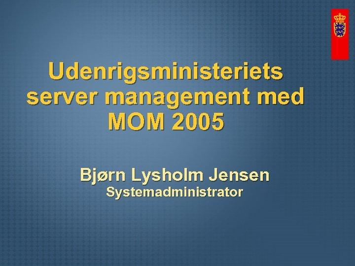 Udenrigsministeriets server management med MOM 2005 Bjørn Lysholm Jensen Systemadministrator