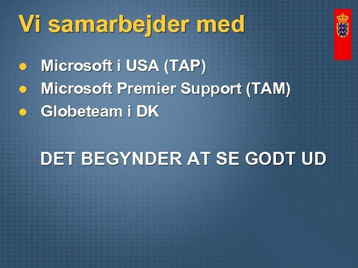 Vi samarbejder med l l l Microsoft i USA (TAP) Microsoft Premier Support (TAM)