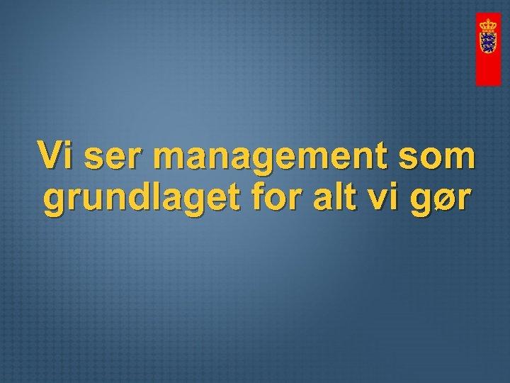 Vi ser management som grundlaget for alt vi gør