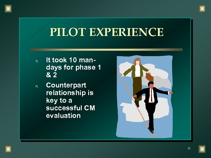 PILOT EXPERIENCE n n It took 10 mandays for phase 1 &2 Counterpart relationship
