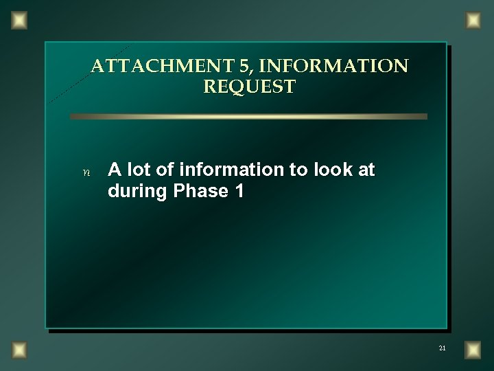 ATTACHMENT 5, INFORMATION REQUEST n A lot of information to look at during Phase