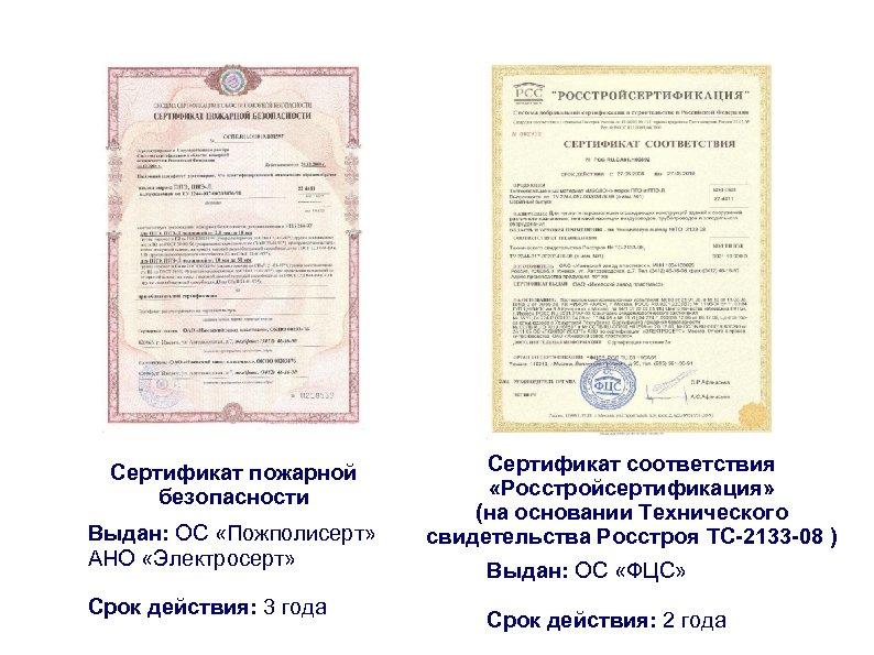 Сертификат пожарной безопасности Выдан: ОС «Пожполисерт» АНО «Электросерт» Срок действия: 3 года Сертификат соответствия