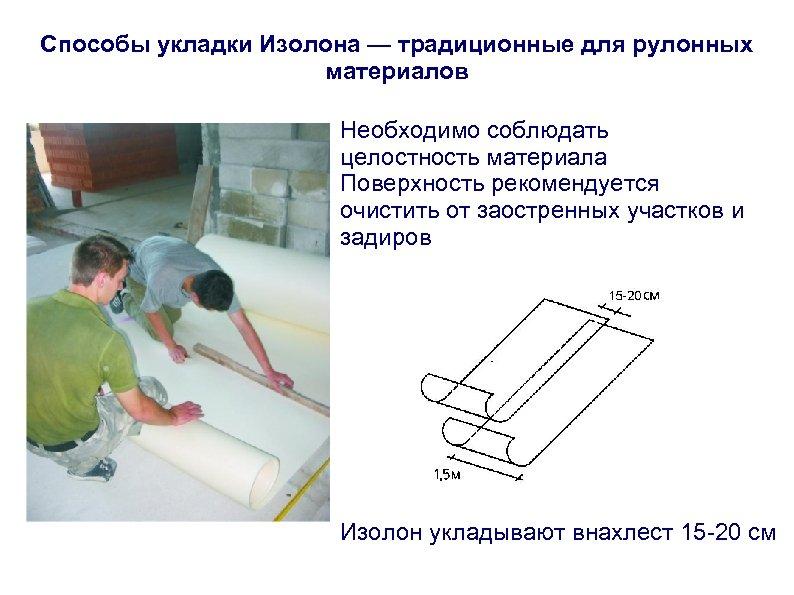 Способы укладки Изолона — традиционные для рулонных материалов Необходимо соблюдать целостность материала Поверхность рекомендуется
