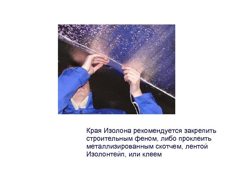 Края Изолона рекомендуется закрепить строительным феном, либо проклеить металлизированным скотчем, лентой Изолонтейп, или клеем