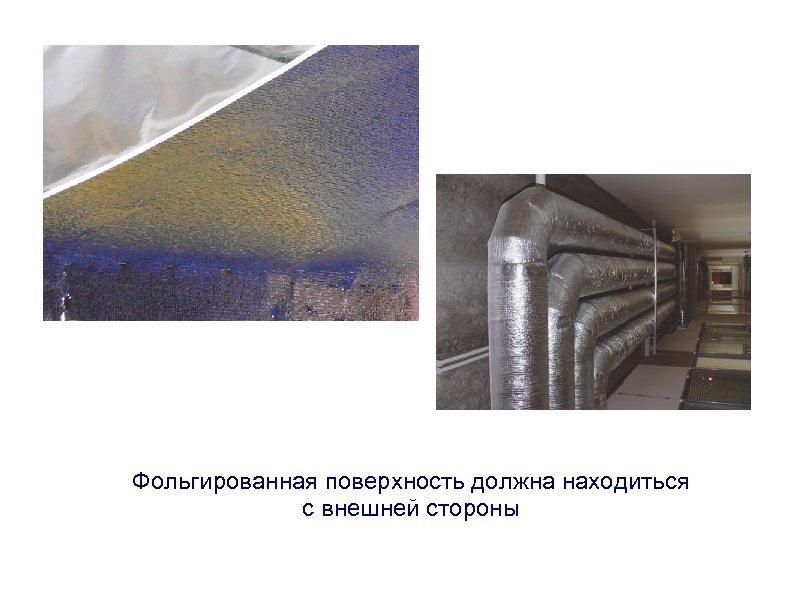 Фольгированная поверхность должна находиться с внешней стороны