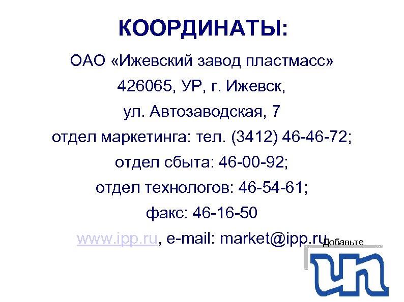 КООРДИНАТЫ: ОАО «Ижевский завод пластмасс» 426065, УР, г. Ижевск, ул. Автозаводская, 7 отдел маркетинга: