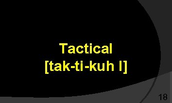 Tactical [tak-ti-kuh l] 18