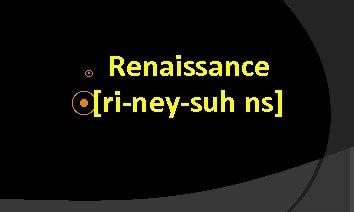 Renaissance ⦿[ri-ney-suh ns] ⦿