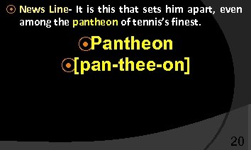⦿ News Line- It is that sets him apart, even among the pantheon of