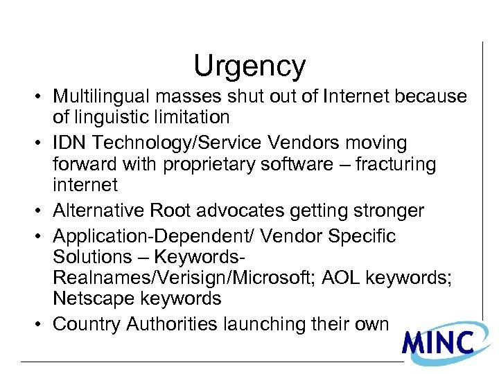 Urgency • Multilingual masses shut of Internet because of linguistic limitation • IDN Technology/Service