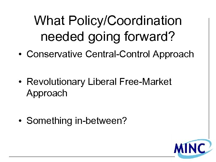 What Policy/Coordination needed going forward? • Conservative Central-Control Approach • Revolutionary Liberal Free-Market Approach