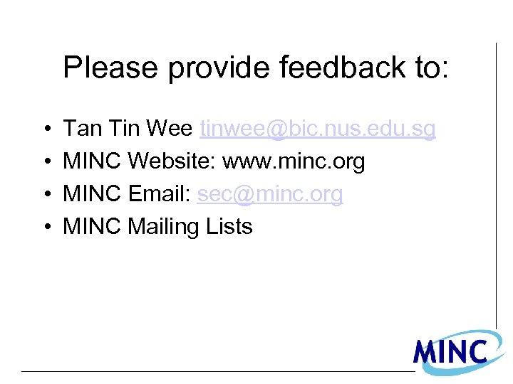 Please provide feedback to: • • Tan Tin Wee tinwee@bic. nus. edu. sg MINC