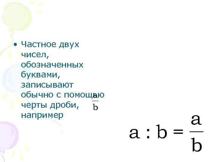 • Частное двух чисел, обозначенных буквами, записывают обычно с помощью черты дроби, например